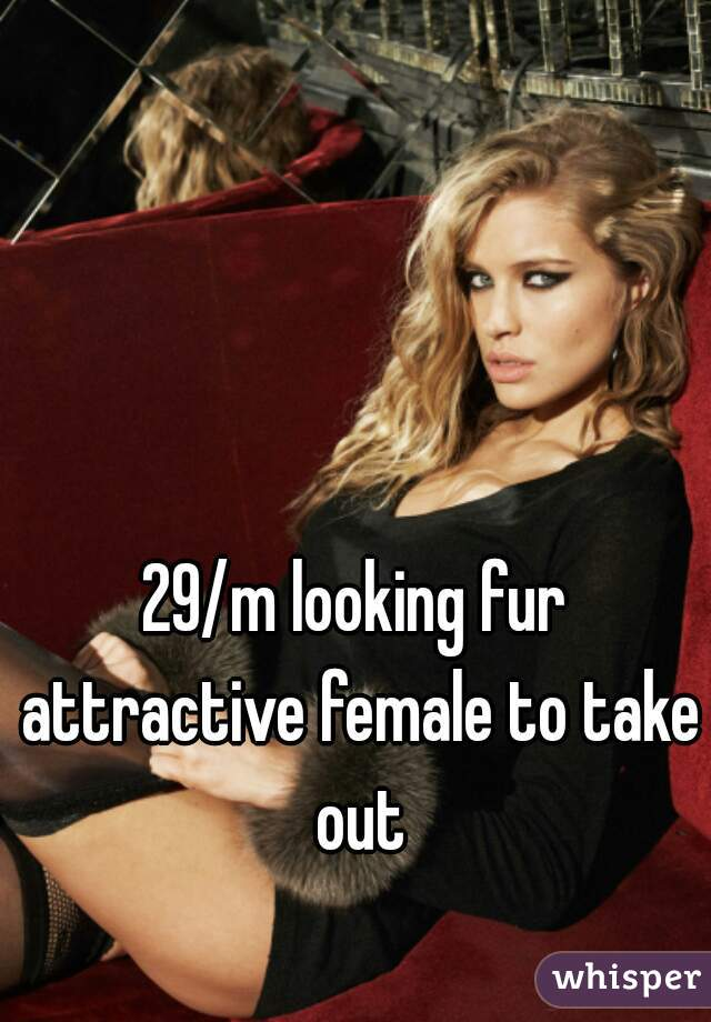29/m looking fur attractive female to take out
