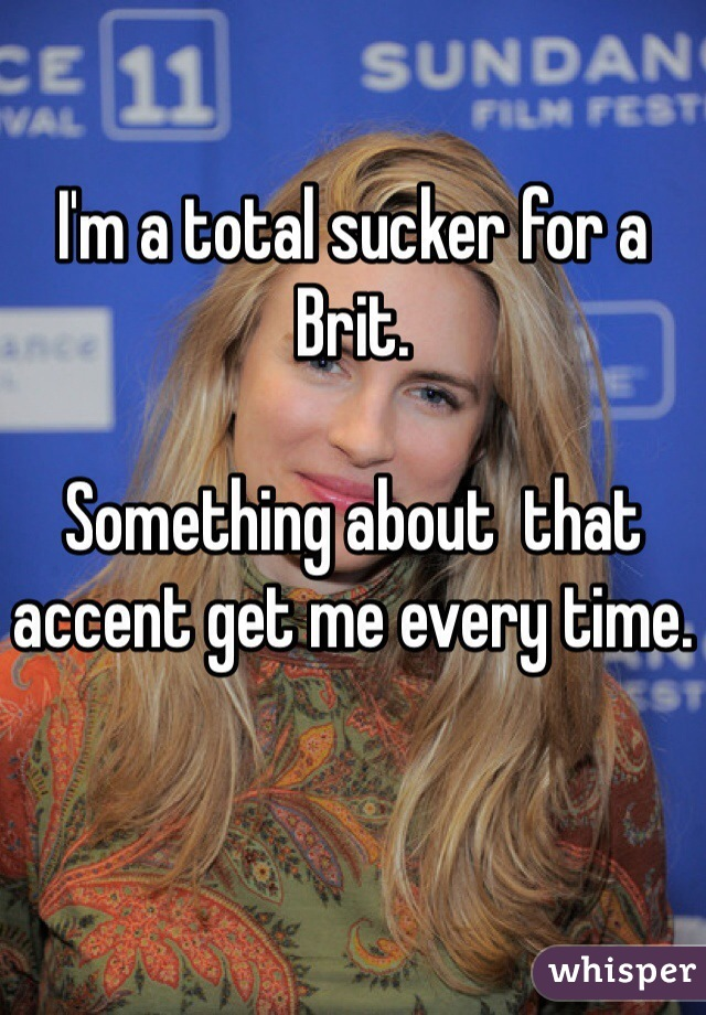 I'm a total sucker for a Brit.   Something about  that accent get me every time.