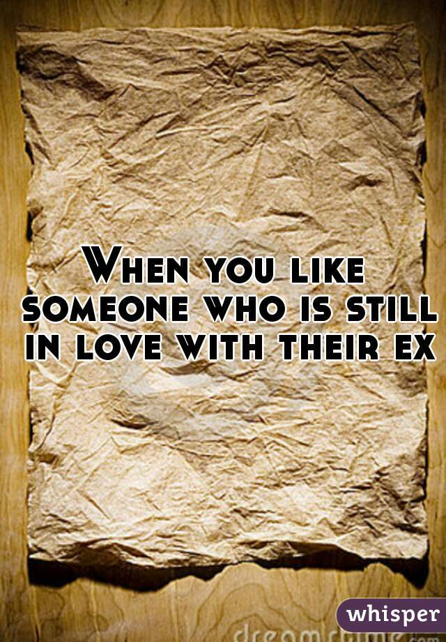 When you like someone who is still in love with their ex