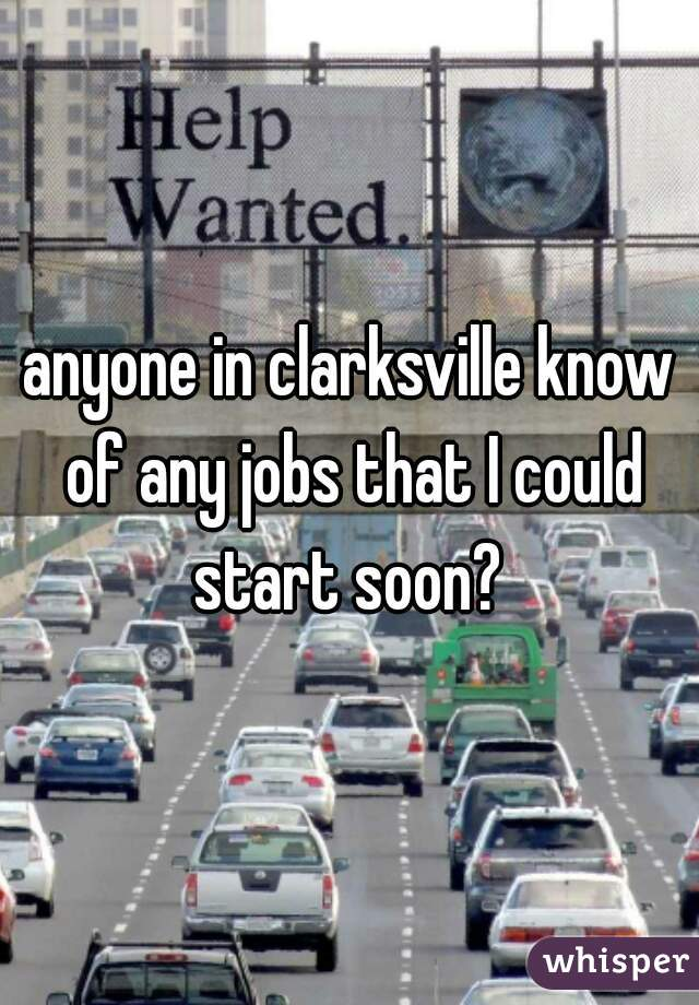 anyone in clarksville know of any jobs that I could start soon?