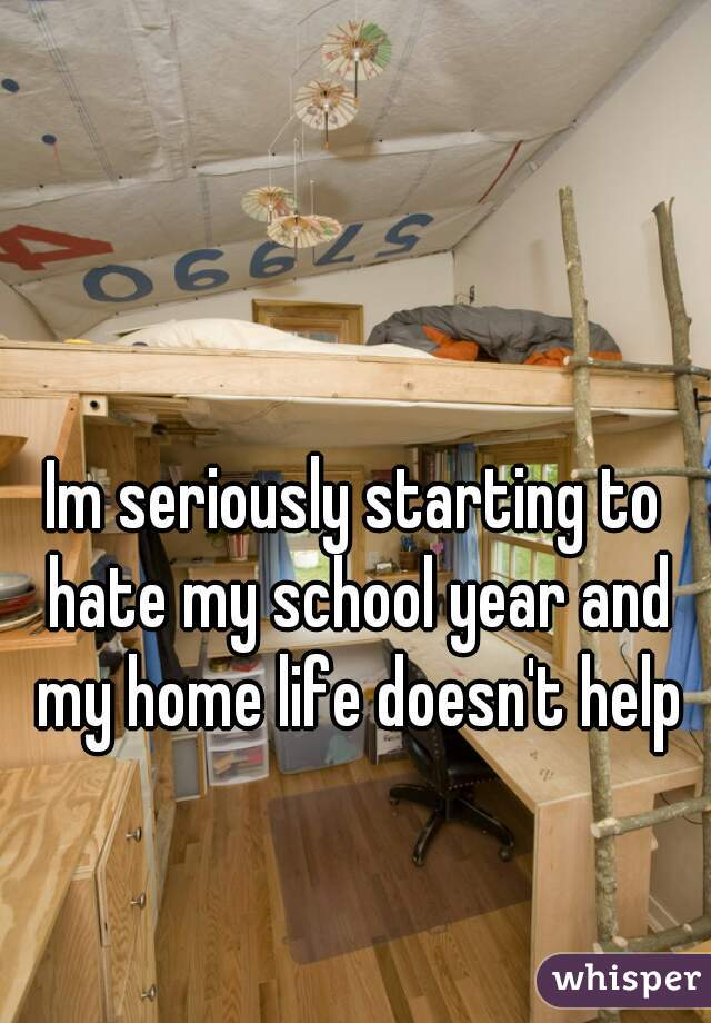 Im seriously starting to hate my school year and my home life doesn't help