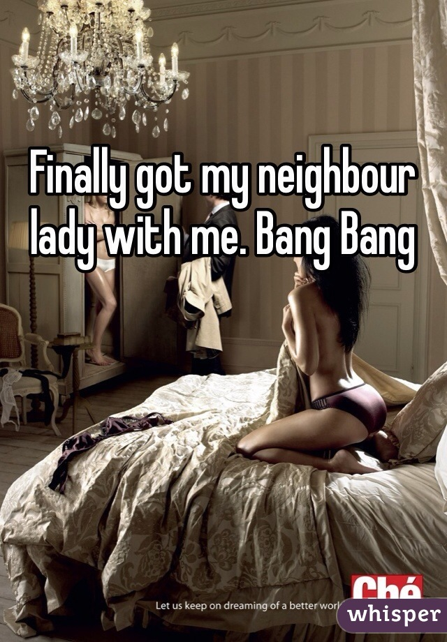 Finally got my neighbour lady with me. Bang Bang