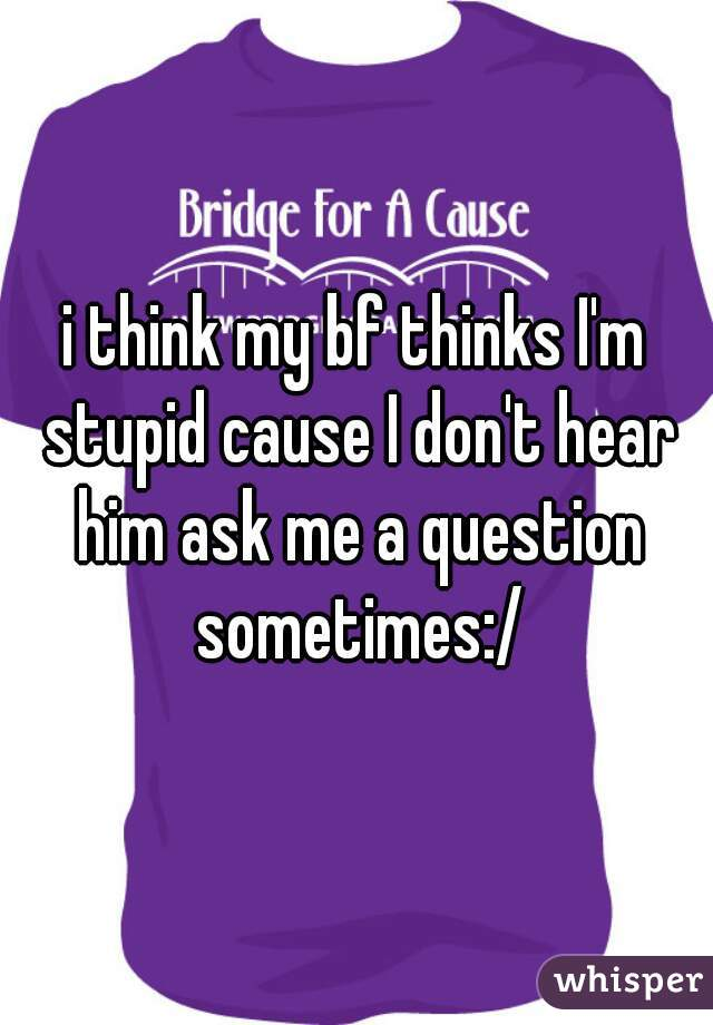 i think my bf thinks I'm stupid cause I don't hear him ask me a question sometimes:/