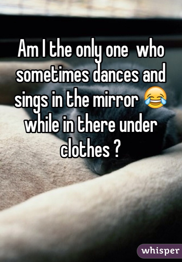 Am I the only one  who sometimes dances and sings in the mirror 😂 while in there under clothes ?
