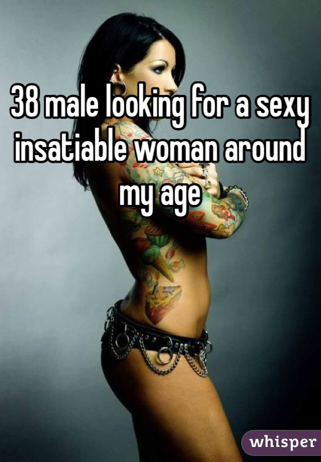 38 male looking for a sexy insatiable woman around my age