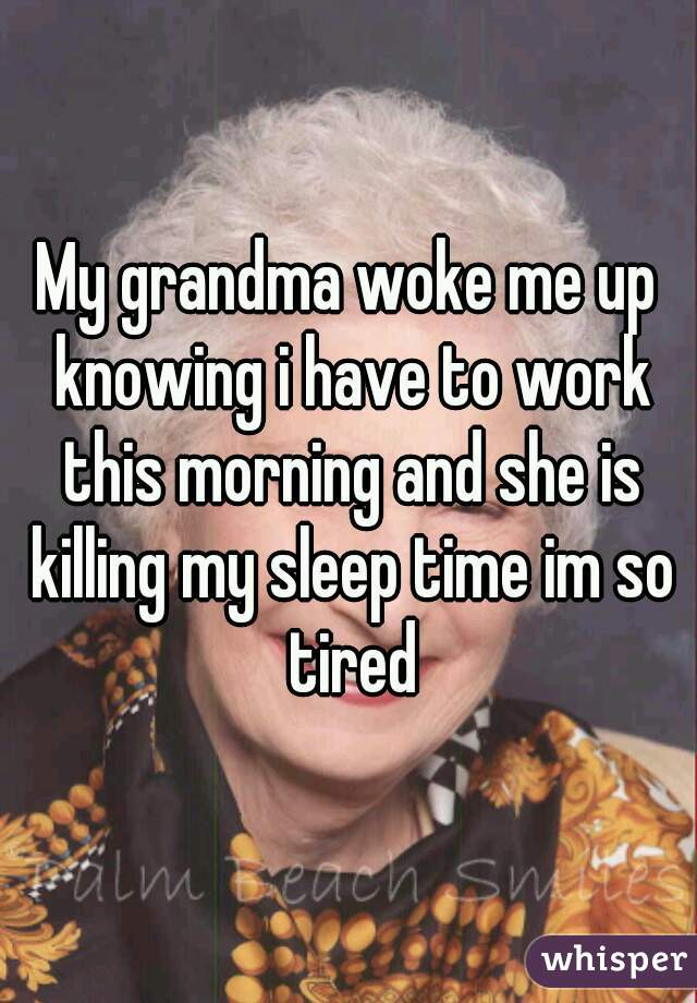 My grandma woke me up knowing i have to work this morning and she is killing my sleep time im so tired