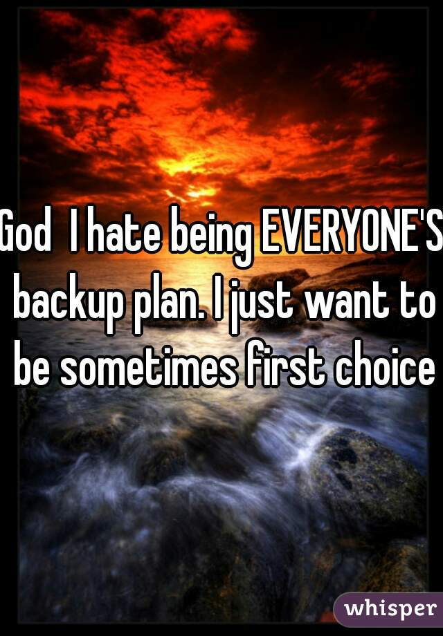 God  I hate being EVERYONE'S backup plan. I just want to be sometimes first choice