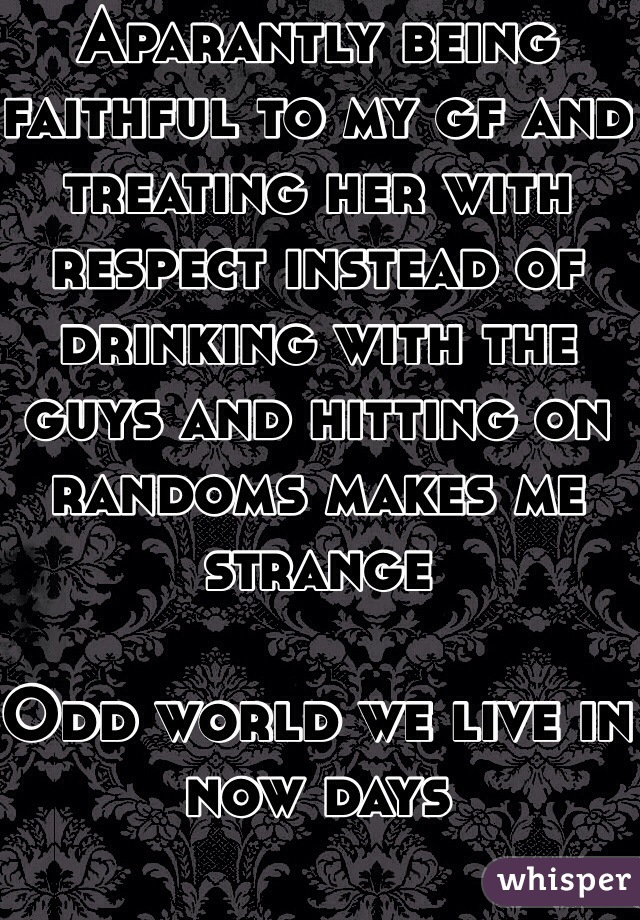 Aparantly being faithful to my gf and treating her with respect instead of drinking with the guys and hitting on randoms makes me strange   Odd world we live in now days