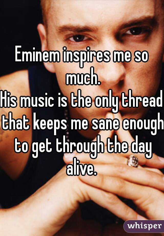 Eminem inspires me so much. His music is the only thread that keeps me sane enough to get through the day alive.