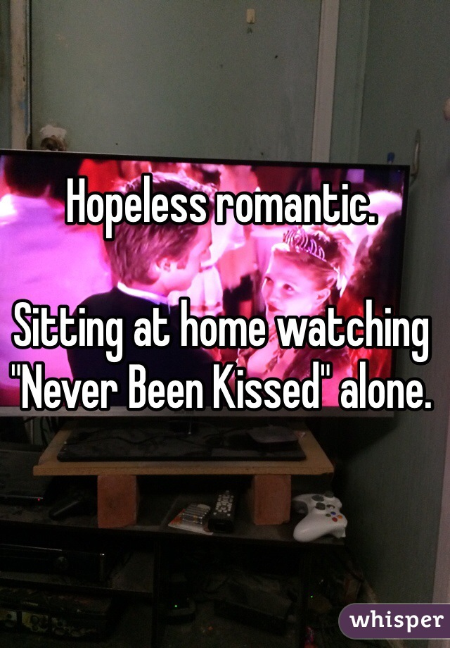 "Hopeless romantic.  Sitting at home watching ""Never Been Kissed"" alone."
