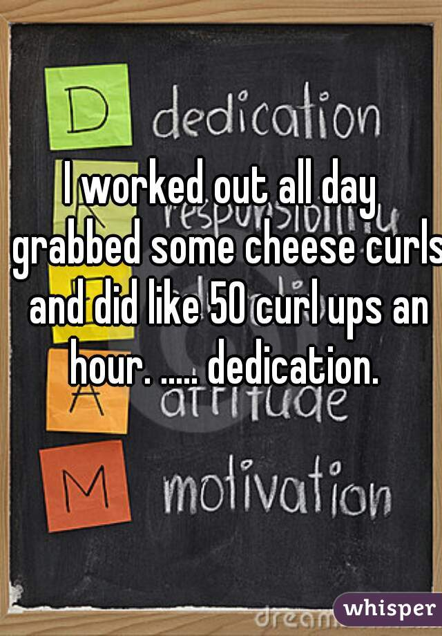 I worked out all day  grabbed some cheese curls and did like 50 curl ups an hour. ..... dedication.