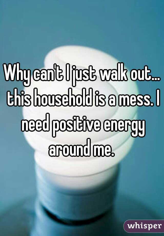 Why can't I just walk out... this household is a mess. I need positive energy around me.