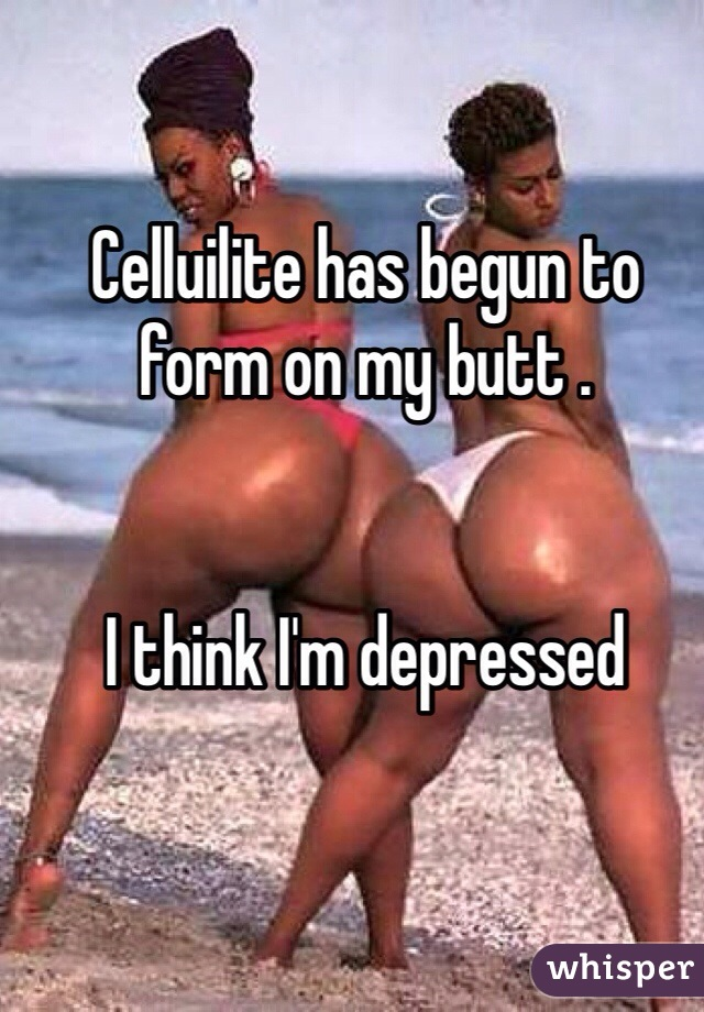 Celluilite has begun to form on my butt .    I think I'm depressed