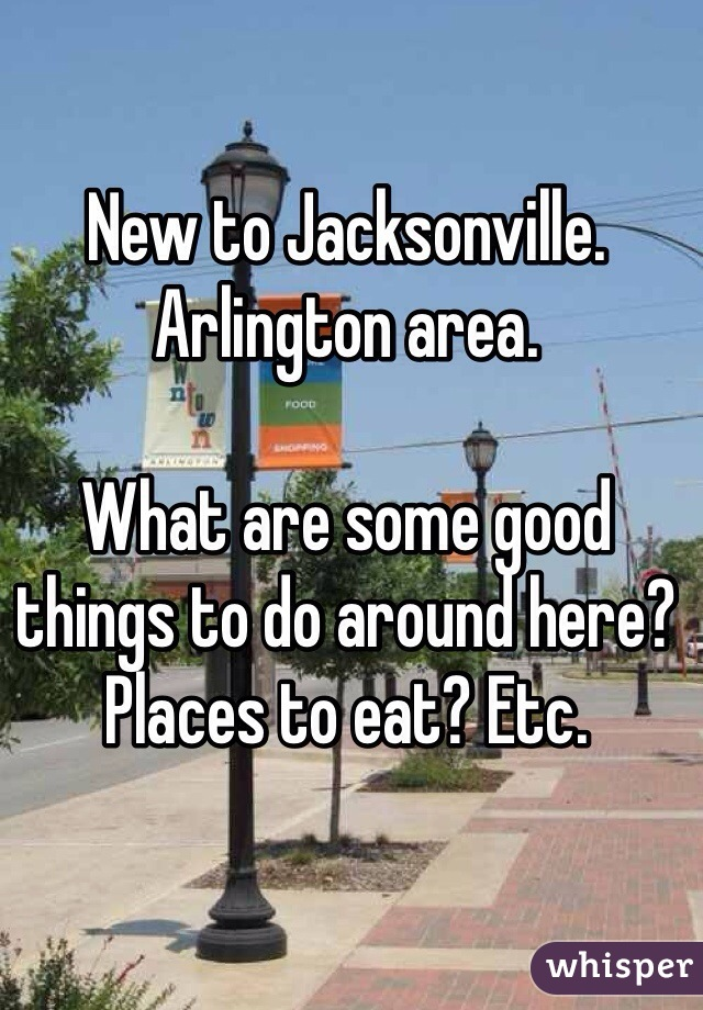 New to Jacksonville. Arlington area.   What are some good things to do around here? Places to eat? Etc.