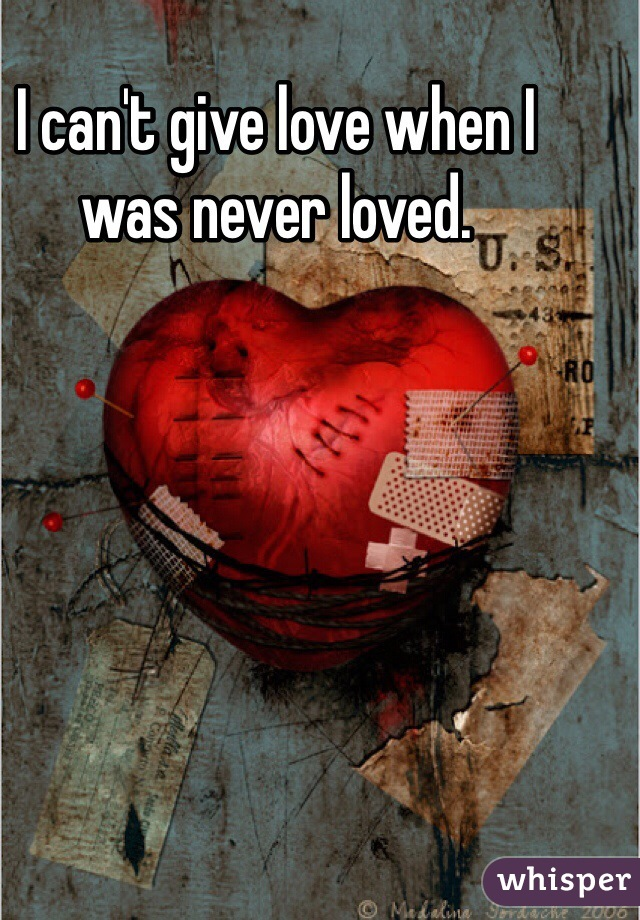 I can't give love when I was never loved.