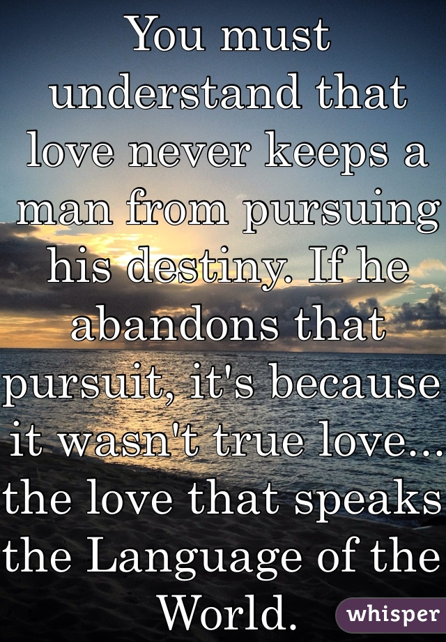 you must understand that love never keeps a man from pursuing his  you must understand that love never keeps a man from pursuing his destiny if he
