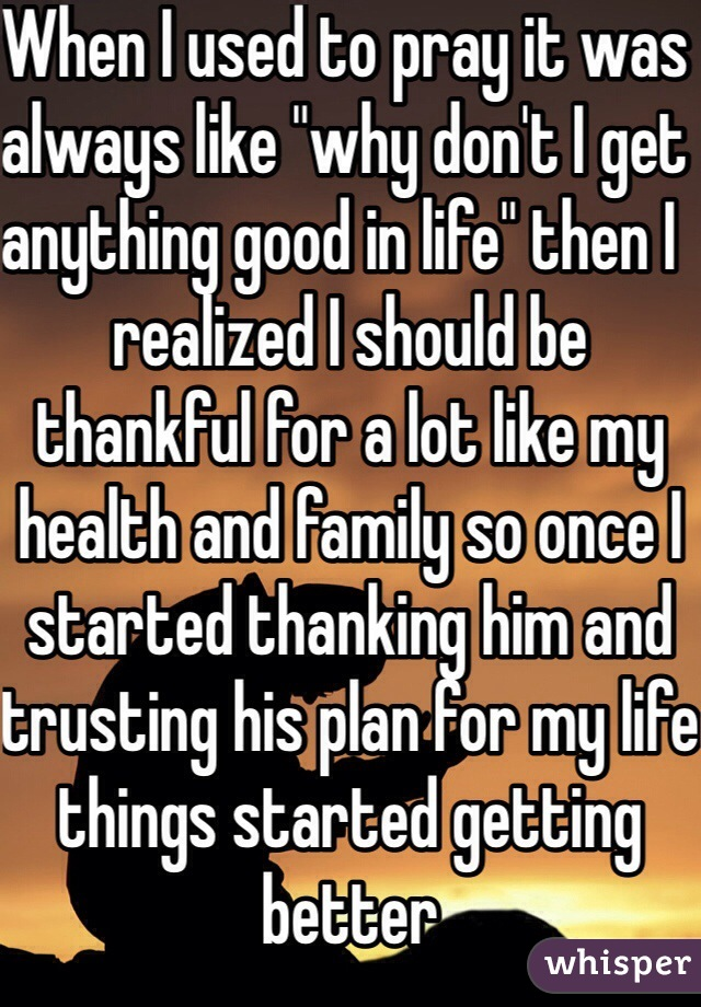"When I used to pray it was always like ""why don't I get anything good in life"" then I  realized I should be thankful for a lot like my health and family so once I started thanking him and trusting his plan for my life things started getting better"