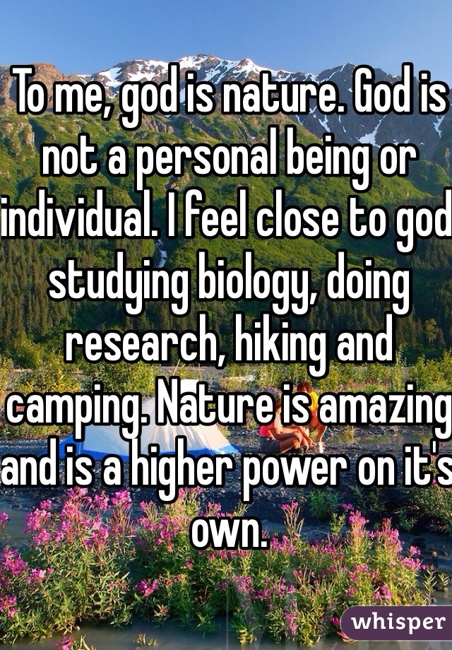To me, god is nature. God is not a personal being or individual. I feel close to god studying biology, doing research, hiking and camping. Nature is amazing and is a higher power on it's own.