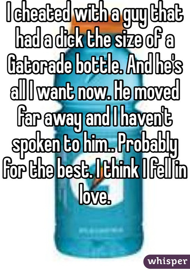I cheated with a guy that had a dick the size of a Gatorade bottle. And he's all I want now. He moved far away and I haven't spoken to him.. Probably for the best. I think I fell in love.