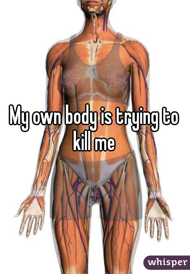 My own body is trying to kill me