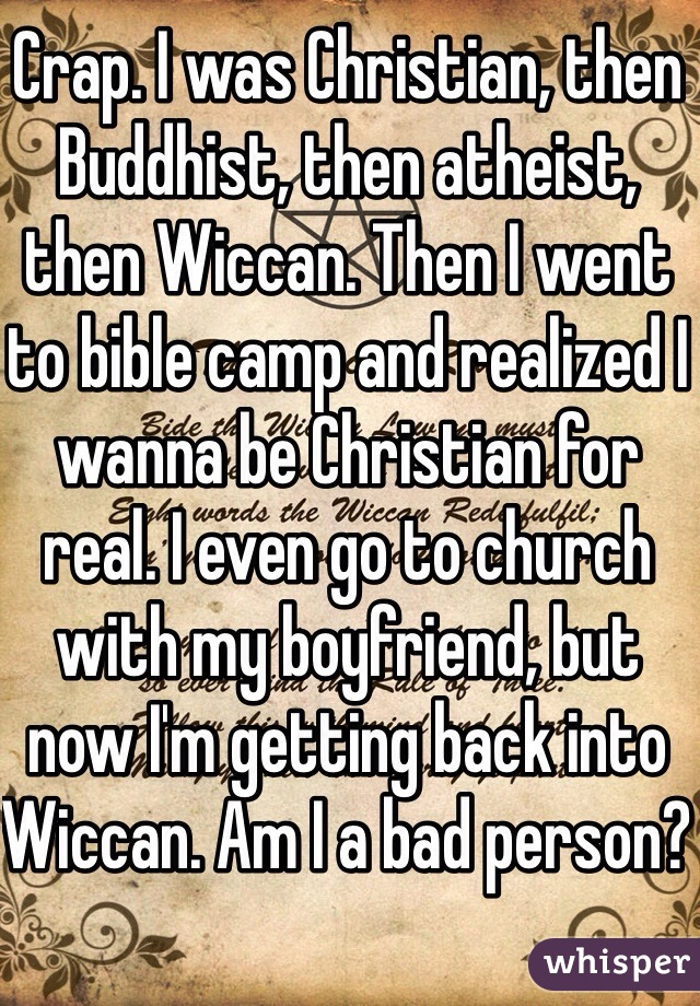 Crap. I was Christian, then Buddhist, then atheist, then Wiccan. Then I went to bible camp and realized I wanna be Christian for real. I even go to church with my boyfriend, but now I'm getting back into Wiccan. Am I a bad person?