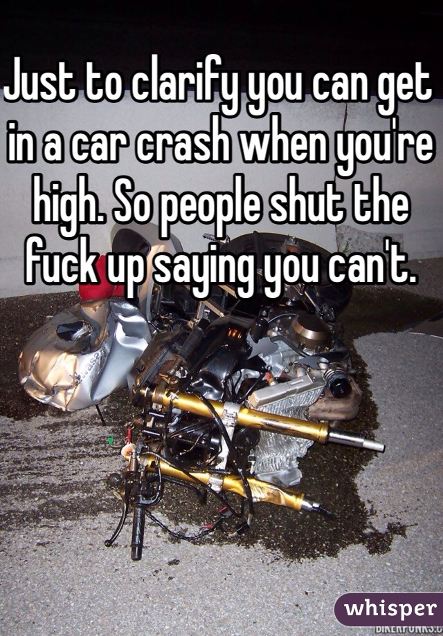 Just to clarify you can get in a car crash when you're high. So people shut the fuck up saying you can't.
