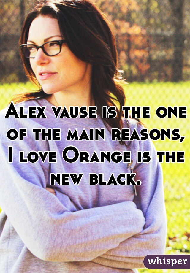Alex vause is the one of the main reasons, I love Orange is the new black.