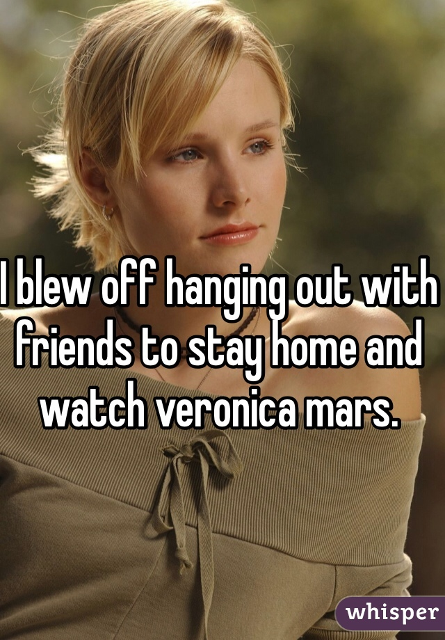I blew off hanging out with friends to stay home and watch veronica mars.