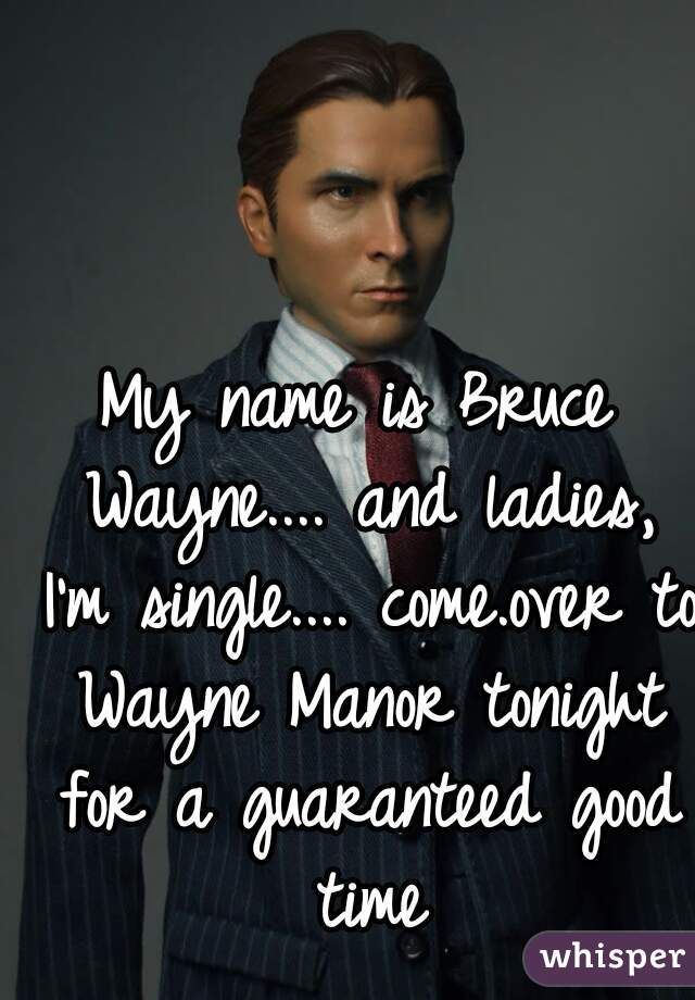 My name is Bruce Wayne.... and ladies, I'm single.... come.over to Wayne Manor tonight for a guaranteed good time
