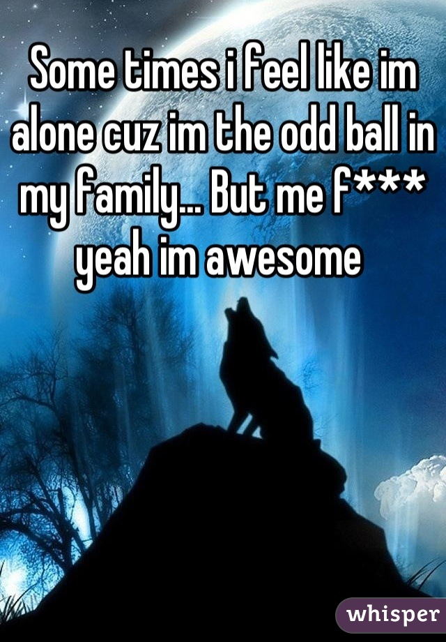 Some times i feel like im alone cuz im the odd ball in my family... But me f*** yeah im awesome