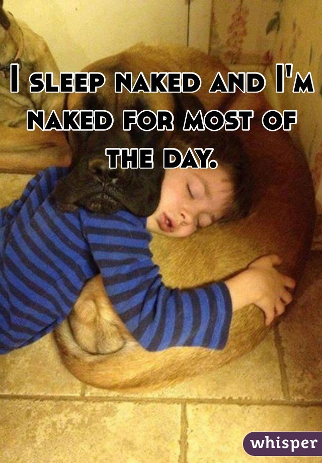 I sleep naked and I'm naked for most of the day.