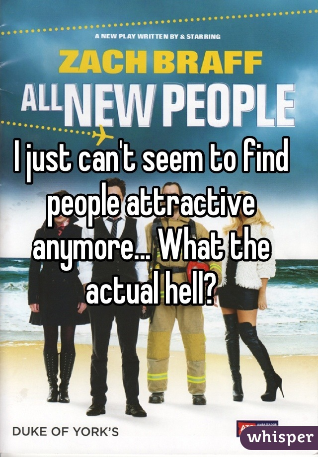 I just can't seem to find people attractive anymore... What the actual hell?