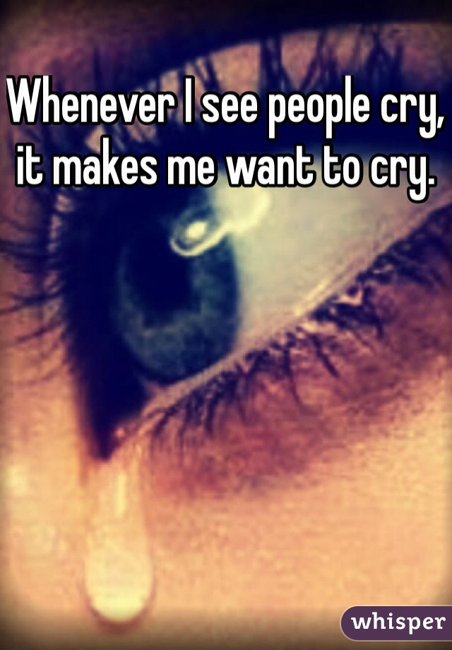 Whenever I see people cry, it makes me want to cry.