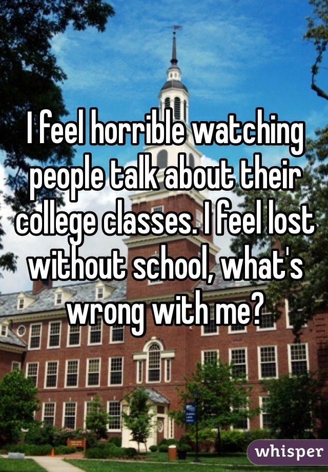 I feel horrible watching people talk about their college classes. I feel lost without school, what's wrong with me?
