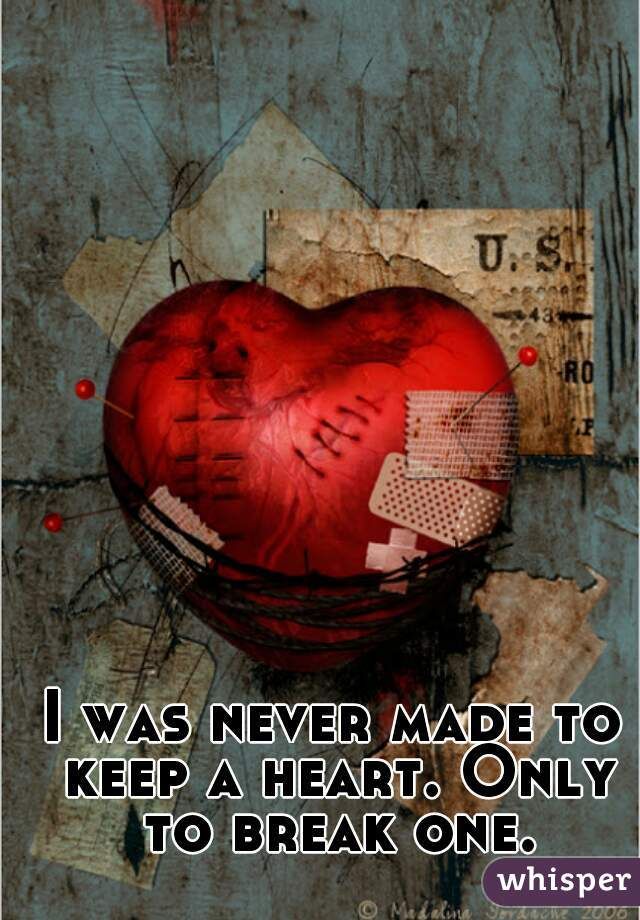 I was never made to keep a heart. Only to break one.