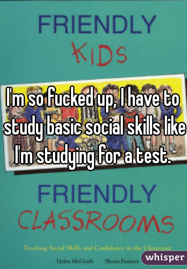 I'm so fucked up, I have to study basic social skills like I'm studying for a test.