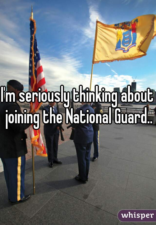 I'm seriously thinking about joining the National Guard..