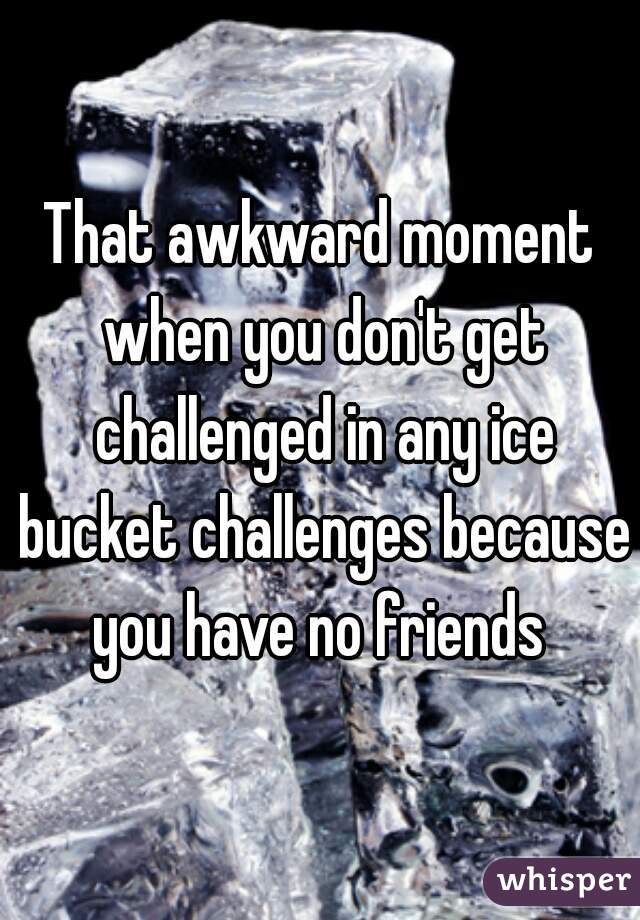 That awkward moment when you don't get challenged in any ice bucket challenges because you have no friends