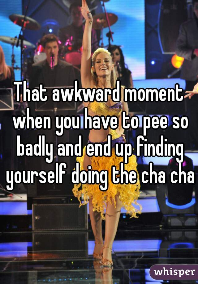That awkward moment when you have to pee so badly and end up finding yourself doing the cha cha