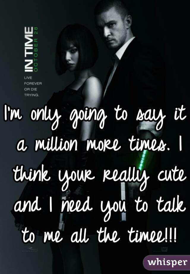 I'm only going to say it a million more times. I think your really cute and I need you to talk to me all the timee!!!