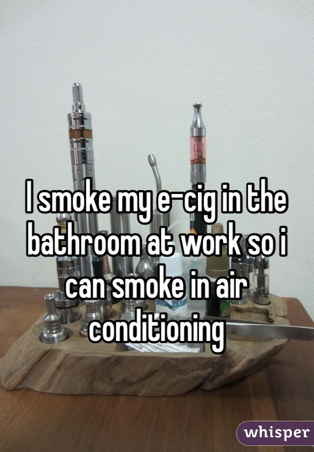 I smoke my e-cig in the bathroom at work so i can smoke in air conditioning