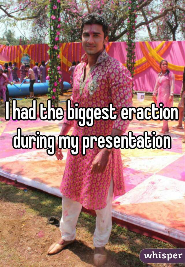 I had the biggest eraction during my presentation
