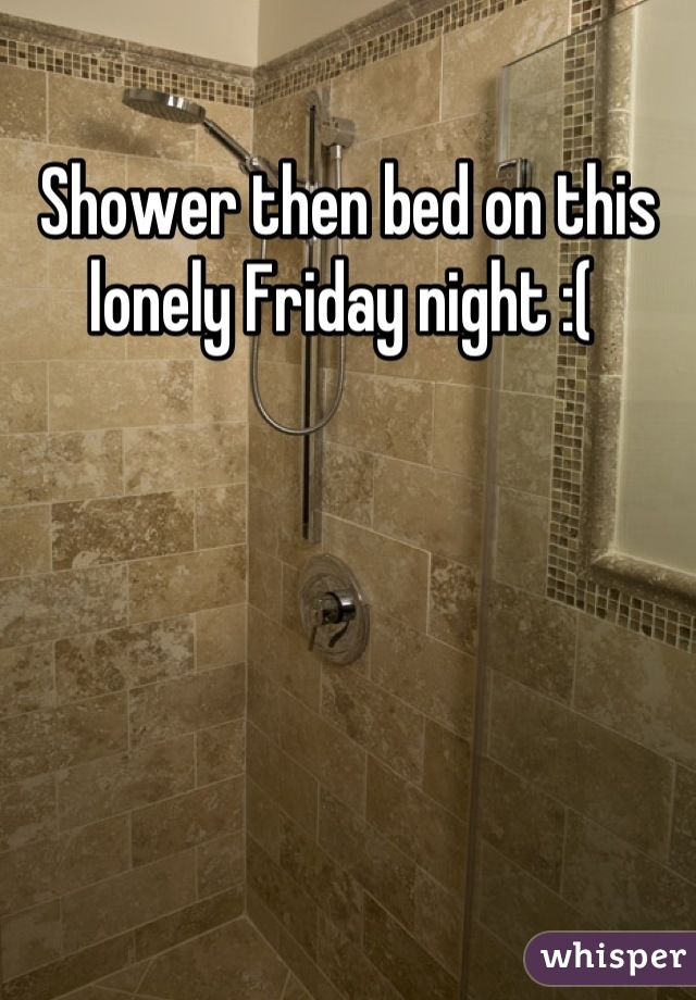 Shower then bed on this lonely Friday night :(