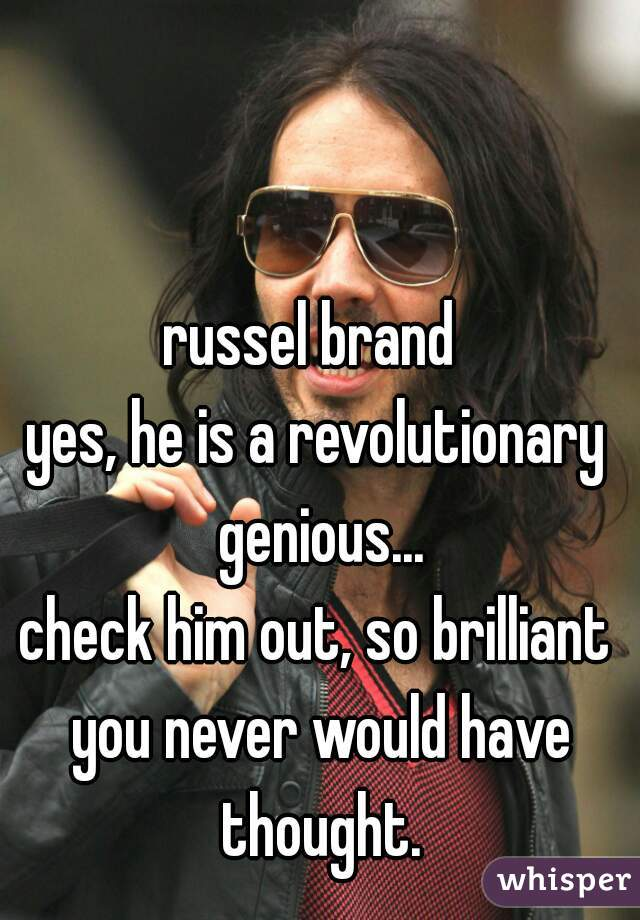 russel brand  yes, he is a revolutionary genious... check him out, so brilliant you never would have thought.