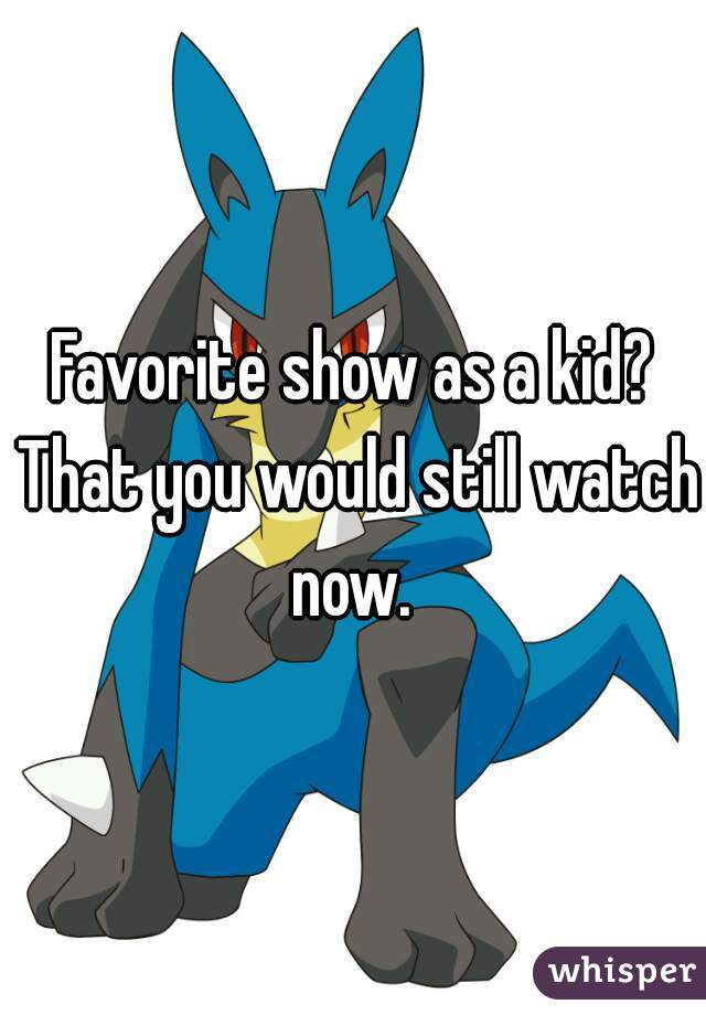 Favorite show as a kid? That you would still watch now.