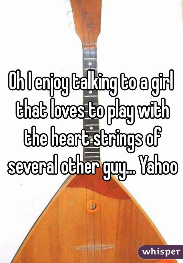 Oh I enjoy talking to a girl that loves to play with the heart strings of several other guy... Yahoo