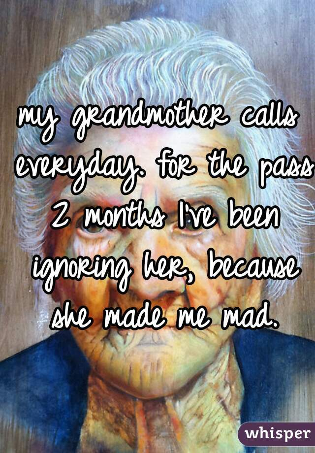 my grandmother calls everyday. for the pass 2 months I've been ignoring her, because she made me mad.