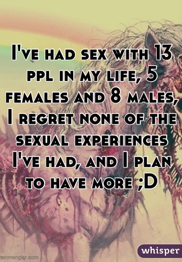 I've had sex with 13 ppl in my life, 5 females and 8 males, I regret none of the sexual experiences I've had, and I plan to have more ;D