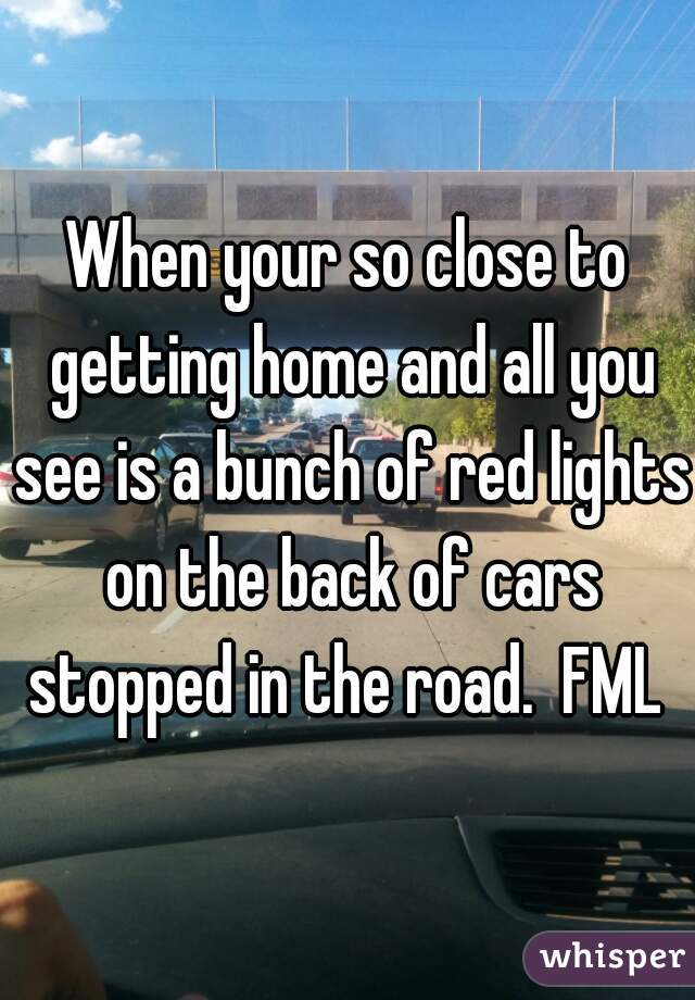 When your so close to getting home and all you see is a bunch of red lights on the back of cars stopped in the road.  FML