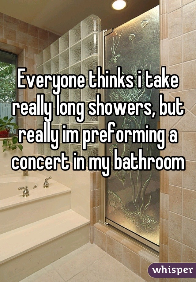 Everyone thinks i take really long showers, but really im preforming a concert in my bathroom